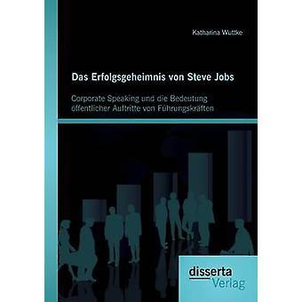Das Erfolgsgeheimnis von Steve Jobs Corporate Speaking und die Bedeutung ffentlicher Auftritte von Fhrungskrften by Wuttke & Katharina