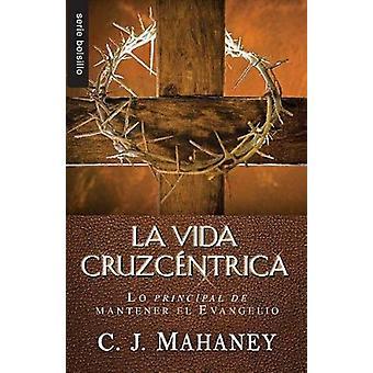 La Vida Cruzcentrica - Lo Principal de Mantener el Evangelio by C J Ma