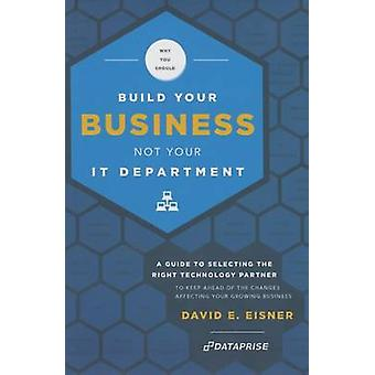 Why You Should Build Your Business Not Your It Department - A Guide to