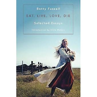 Eat Live Love Die - Selected Essays by Betty Fussell - 9781640090118 B