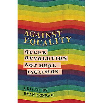 Against Equality - Queer Revolution - Not Mere Inclusion by Ryan Conra
