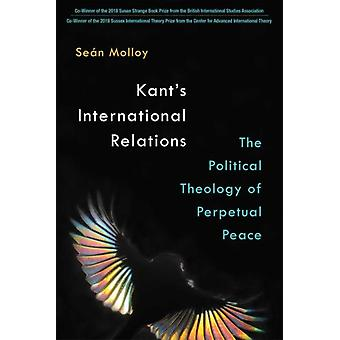 Kants International Relations  The Political Theology of Perpetual Peace by Sean Patrick Molloy