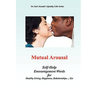 Mutual Arousal. SelfHelp Encouragement Words for Healthy Living Happiness Relationships ... Etc by Dr Akande & Joel