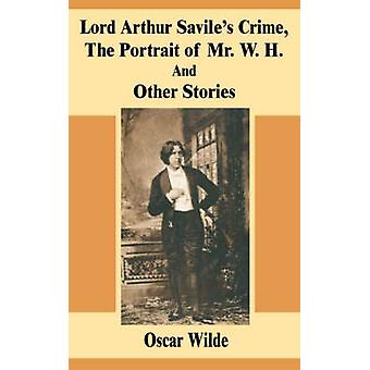 Lord Arthur Saviles Crime The Portrait of Mr. W. H. And Other Stories by Wilde & Oscar