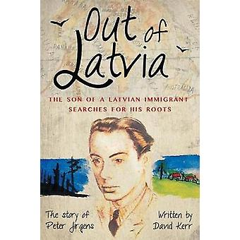 Out of Latvia The Son of a Latvian Immigrant Searches for his Roots. by Kerr & David