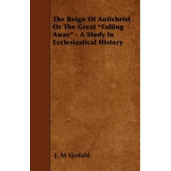 The Reign of Antichrist or the Great Falling Away  A Study in Ecclesiastical History by Sjodahl & J. M.