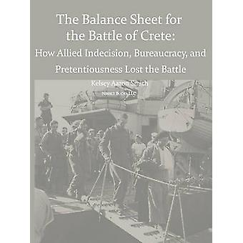 Why the Allies Lost the Battle of Crete How Allied Indecision Bureaucracy and Pretentiousness Lost the Battle by Smith & Kelsey Aaron