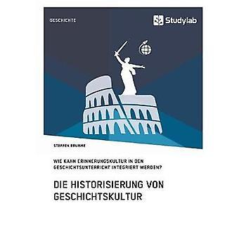 Die Historisierung von Geschichtskultur. Wie kann Erinnerungskultur in den Geschichtsunterricht integriert werden by Brumme & Steffen