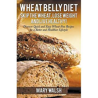 Wheat Belly Diet Skip the Wheat Lose Weight and Live Healthy Discover Quick and Easy WheatFree Recipes for a Better and Healthier Lifestyle by Walsh & Mary