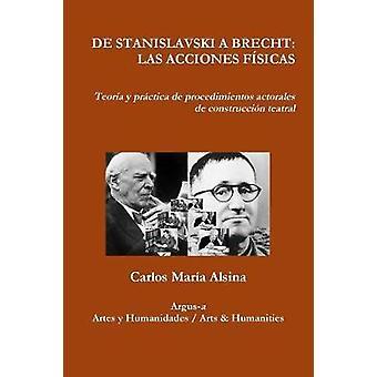 DE STANISLAVSKI A BRECHT LAS ACCIONES FSICAS  Teora y prctica de procedimientos actorales de construccin teatral by Alsina & Carlos Mara