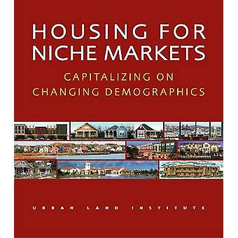 Housing for Niche Markets - Capitalizing on Changing Demographics by J
