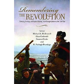 Remembering the Revolution by Edited by Michael A McDonnell & Edited by Clare Corbould & Edited by Frances M Clarke & Edited by W Fitzhugh Brundage