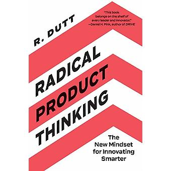 Radical Product Thinking  The New Mindset for Innovating Smarter by R Dutt