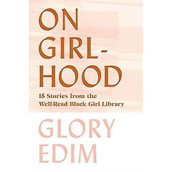 On Girlhood  15 Stories from the WellRead Black Girl Library by Glory Edim