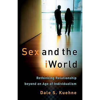 Sex and the IWorld - Rethinking Relationship Beyond an Age of Individu