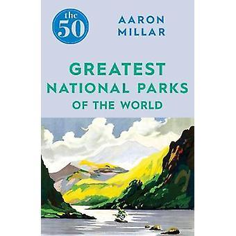 Die 50 größten Nationalparks der Welt von Aaron Millar - 9781785