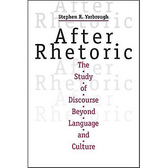 After Rhetoric - The Study of Discourse Beyond Language and Culture by