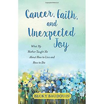 Cancer, Faith, and Unexpected Joy: What My Mother Taught Me about How� to Live and How to Die