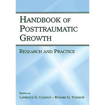 Handbook of Posttraumatic Growth  Research and Practice by Edited by Lawrence G Calhoun & Edited by Richard G Tedeschi