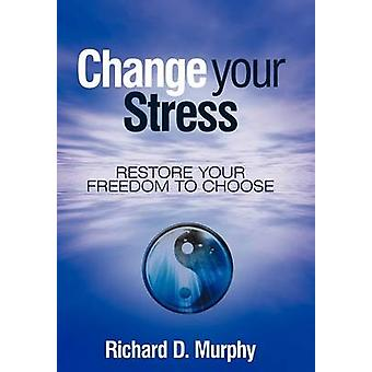 Change Your Stress Restore Your Freedom to Choose by Murphy & Richard D.