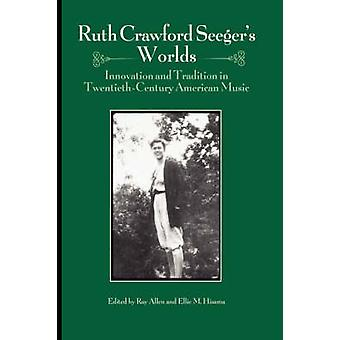 Ruth Crawford Seegers Worlds Innovation and Tradition in TwentiethCentury American Music by Allen & Ray