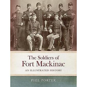 The Soldiers of Fort Mackinac - An Illustrated History by Phil Porter