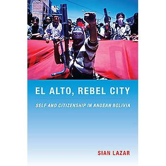 El Alto Rebel City  Self and Citizenship in Andean Bolivia by Sian Lazar