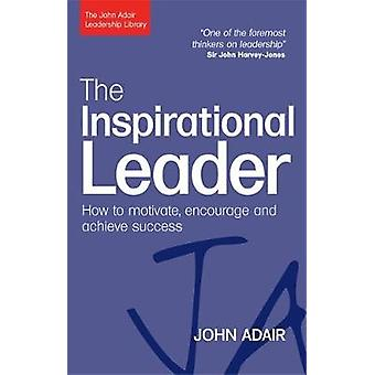 Inspirational Leader How to Motivate Encourage and Achieve Success by Adair & John