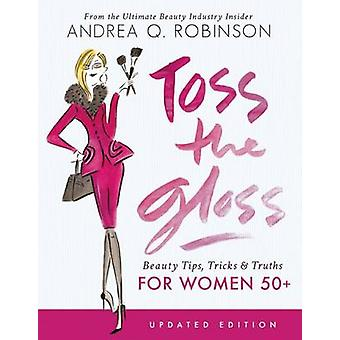 Toss the Gloss - Beauty Tips - Tricks & Truths for Women 50+ by Andrea