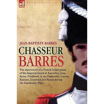 Chasseur Barres  The Experiences of a French Infantryman of the Imperial Guard at Austerlitz Jena Eylau Friedland in the Peninsular Lutzen Baut by Barres & Jean Baptiste