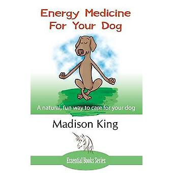 Energy Medicine for Your Dog A natural fun way to care for your dog by King & Madison