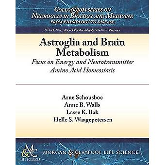 Astroglia and Brain Metabolism Focus on Energy and Neurotransmitter Amino Acid Homeostasis by Schousboe & Arne