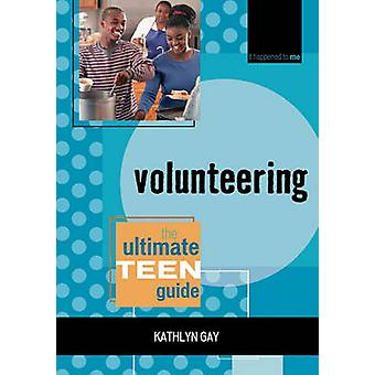 Volunteering The Ultimate Teen Guide by Gay & Kathlyn