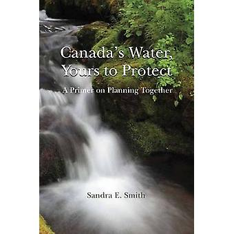 Canadas Water Yours to Protect A Primer on Planning Together by Smith