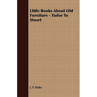 Little Books About Old Furniture  Tudor To Stuart by Blake & J. P.