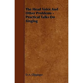 The Head Voice And Other Problems  Practical Talks On Singing by Clippinger & D. A.