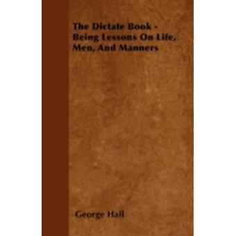 The Dictate Book  Being Lessons On Life Men And Manners by Hall & George