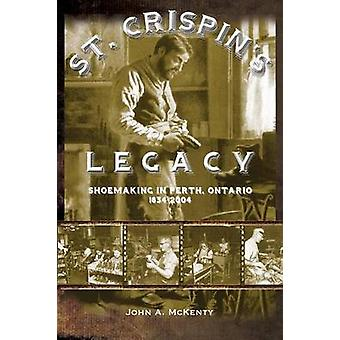 St. Crispins Legacy Shoemaking in Perth Ontario 18342004 by McKenty & John A.