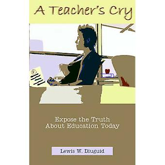 A Teachers Cry Expose the Truth about Education Today by Diuguid & Lewis W.