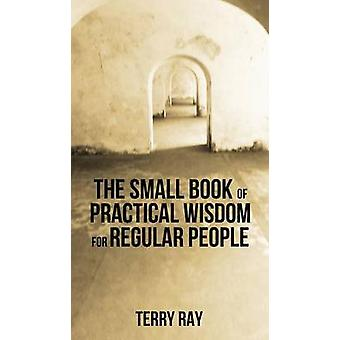 The Small Book of Practical Wisdom for Regular People by Ray & Terry