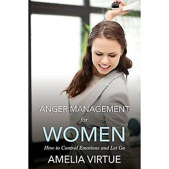 Anger Management for Women How to Control Emotions and Let Go by Virtue & Amelia