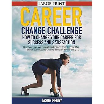 Career Change Challenge How To Change Your Career For Success And Satisfaction LARGE PRINT Discover Five Ways You Can Change Your Career That Brings Success and Quality Time for Your Family by Perry & Jason