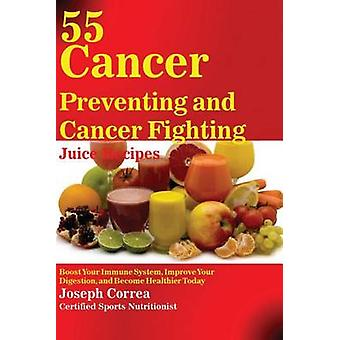 55 Cancer Preventing and Cancer Fighting Juice Recipes Boost Your Immune System Improve Your Digestion and Become Healthier Today by Correa & Joseph