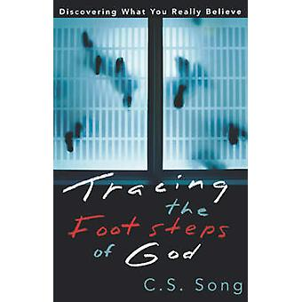 Tracing the Footsteps of God Discovering What You Really Believe by Song & C. S.