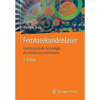 Femtosekundenlaser  Einfhrung in die Technologie der ultrakurzen Lichtimpulse by Jesse & Klemens