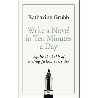 Écrire un roman en 10 minutes par jour - Acquérir l'habitude d'écrire ficti