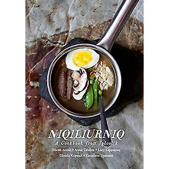 Niqiliurniq - A Cookbook from Igloolik by Micah Arreak - 9781772272673