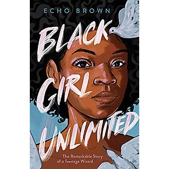 Black Girl Unlimited - The Remarkable Story of a Teenage Wizard by Ech