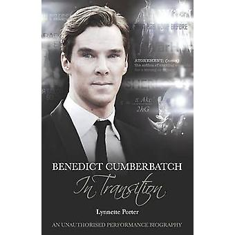 Benedict Cumberbatch an Actor in Transition An Unauthorised Performance Biography by Porter & Lynette