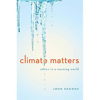 Climate Matters - Ethics in a Warming World by John Broome - 978039306